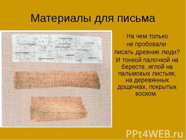 Материалы для письма На чем только не пробовали писать древние люди? И тонкой палочкой на бересте, иглой на пальмовых листьях, на деревянных дощечках, покрытых воском.