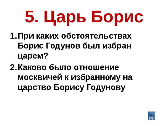 5. Царь Борис При каких обстоятельствах Борис Годунов был избран царем? Каково было отношение москвичей к избранному на царство Борису Годунову
