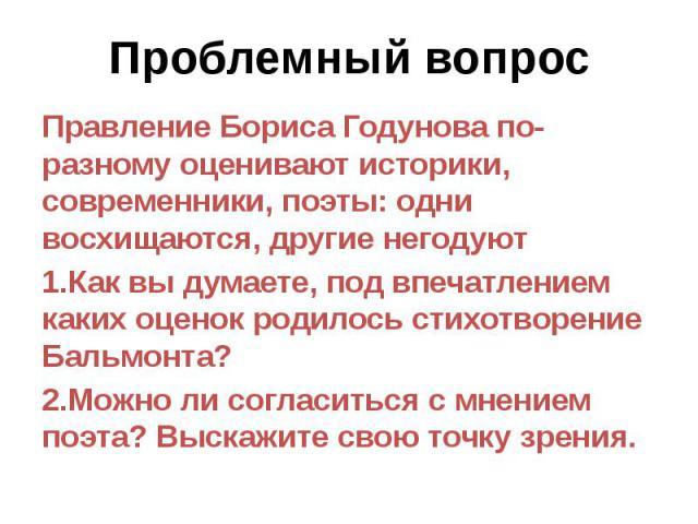 Проблемный вопрос Правление Бориса Годунова по-разному оценивают историки, современники, поэты: одни восхищаются, другие негодуют 1.Как вы думаете, под впечатлением каких оценок родилось стихотворение Бальмонта? 2.Можно ли согласиться с мнением поэт…