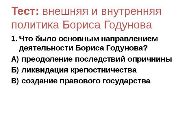Тест: внешняя и внутренняя политика Бориса Годунова Что было основным направлением деятельности Бориса Годунова? А) преодоление последствий опричнины Б) ликвидация крепостничества В) создание правового государства