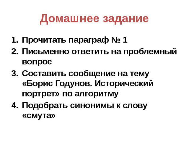 Домашнее задание Прочитать параграф № 1 Письменно ответить на проблемный вопрос Составить сообщение на тему «Борис Годунов. Исторический портрет» по алгоритму Подобрать синонимы к слову «смута»