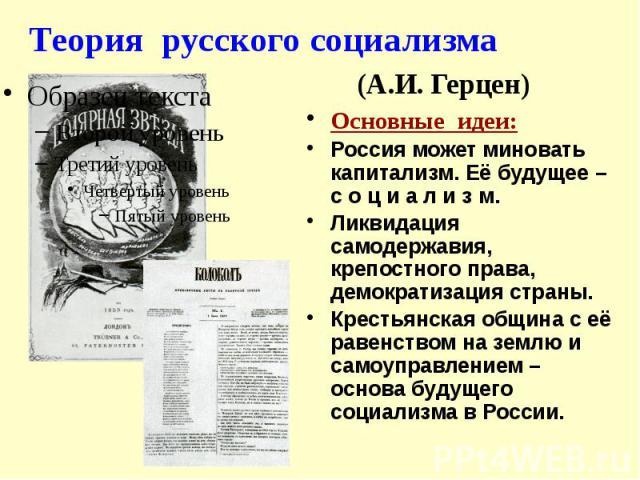 Теория русского социализма (А.И. Герцен) Основные идеи: Россия может миновать капитализм. Её будущее – с о ц и а л и з м. Ликвидация самодержавия, крепостного права, демократизация страны. Крестьянская община с её равенством на землю и самоуправлени…