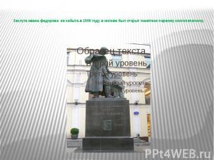 Заслуга ивана федорова не забыта.в 1909 году в москве был открыт памятник первом