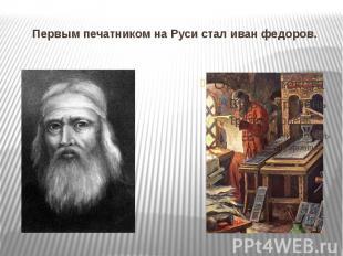 Первым печатником на Руси стал иван федоров.