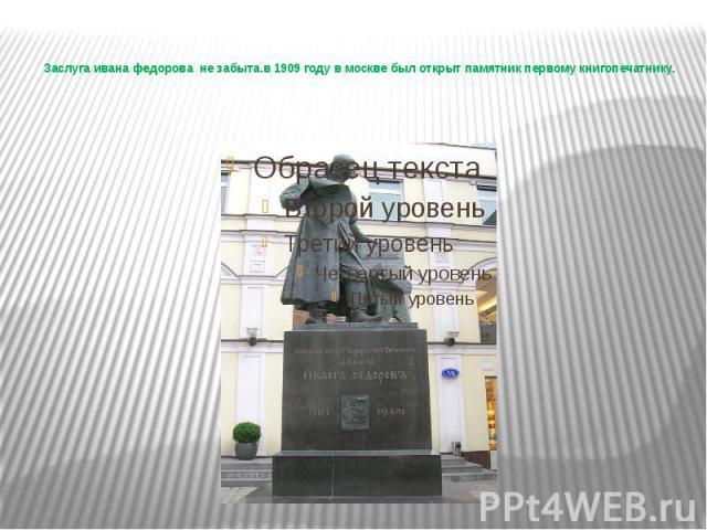 Заслуга ивана федорова не забыта.в 1909 году в москве был открыт памятник первому книгопечатнику.