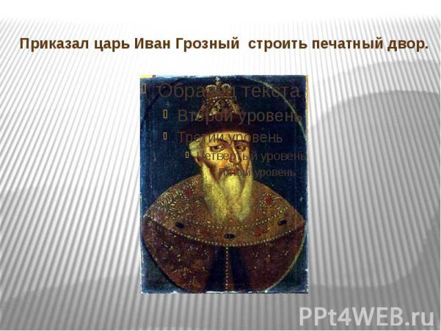 Приказал царь Иван Грозный строить печатный двор.