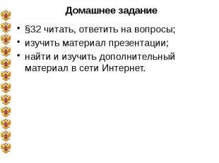Домашнее задание §32 читать, ответить на вопросы; изучить материал презентации;