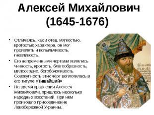 Алексей Михайлович (1645-1676) Отличаясь, как и отец, мягкостью, кротостью харак