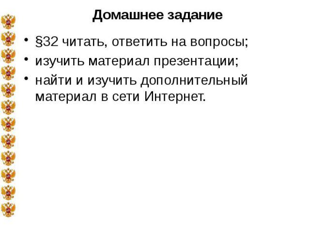 Домашнее задание §32 читать, ответить на вопросы; изучить материал презентации; найти и изучить дополнительный материал в сети Интернет.