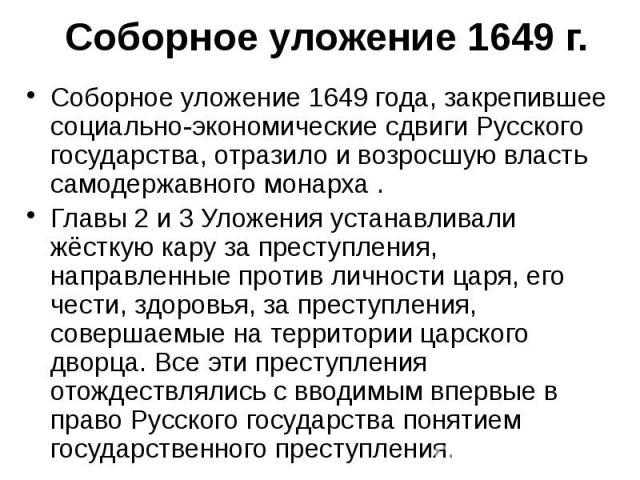 Соборное уложение 1649 г. Соборное уложение 1649 года, закрепившее социально-экономические сдвиги Русского государства, отразило и возросшую власть самодержавного монарха . Главы 2 и 3 Уложения устанавливали жёсткую кару за преступления, направленны…