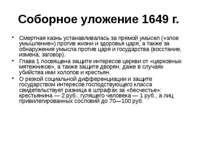 Соборное уложение 1649 г. Смертная казнь устанавливалась за прямой умысел («злое умышление») против жизни и здоровья царя, а также за обнаружения умысла против царя и государства (восстание, измена, заговор). Глава 1 посвящена защите интересов церкв…
