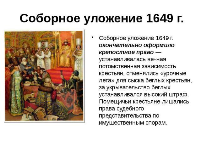 Соборное уложение 1649 г. Соборное уложение 1649 г. окончательно оформило крепостное право — устанавливалась вечная потомственная зависимость крестьян, отменялись «урочные лета» для сыска беглых крестьян, за укрывательство беглых устанавливался высо…