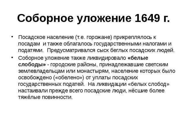 Соборное уложение 1649 г. Посадское население (т.е. горожане) прикреплялось к посадам и также облагалось государственными налогами и податями. Предусматривался сыск беглых посадских людей. Соборное уложение также ликвидировало «белые слободы» - горо…