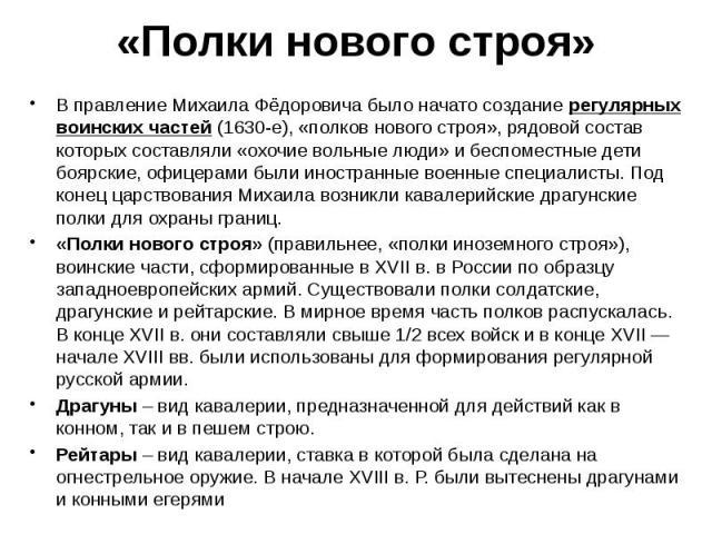 «Полки нового строя» В правление Михаила Фёдоровича было начато создание регулярных воинских частей (1630-е), «полков нового строя», рядовой состав которых составляли «охочие вольные люди» и беспоместные дети боярские, офицерами были иностранные вое…