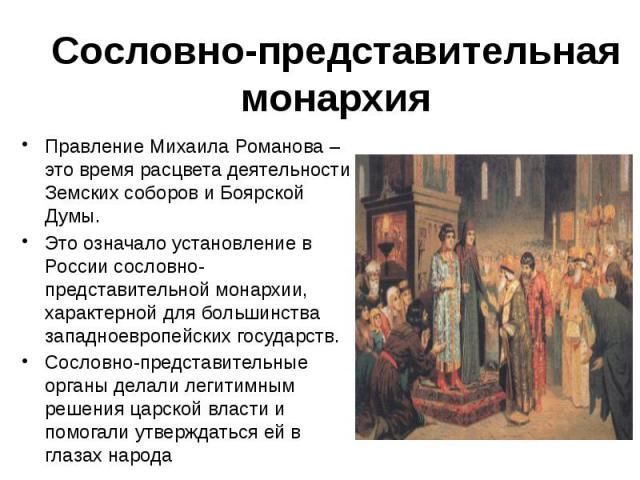 Сословно-представительная монархия Правление Михаила Романова – это время расцвета деятельности Земских соборов и Боярской Думы. Это означало установление в России сословно-представительной монархии, характерной для большинства западноевропейских го…