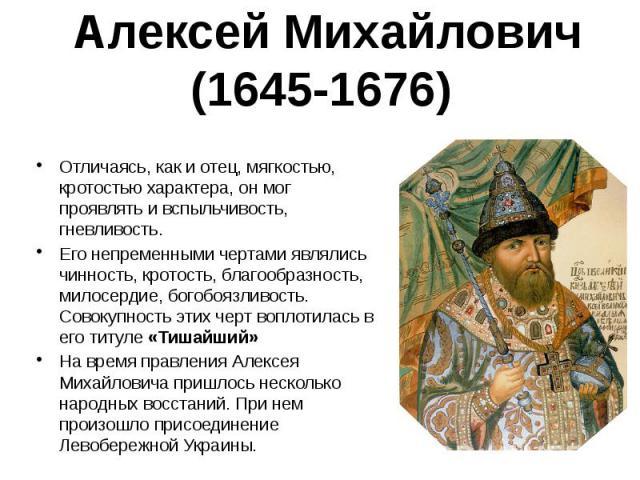 Алексей Михайлович (1645-1676) Отличаясь, как и отец, мягкостью, кротостью характера, он мог проявлять и вспыльчивость, гневливость. Его непременными чертами являлись чинность, кротость, благообразность, милосердие, богобоязливость. Совокупность эти…