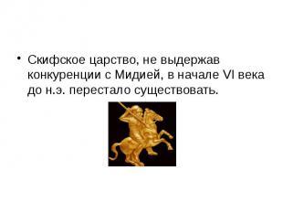Скифское царство, не выдержав конкуренции с Мидией, в начале VI века до н.э. пер
