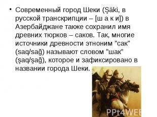 Современный город Шеки (Şäki, в русской транскрипции – [ш а к и]) в Азербайджане