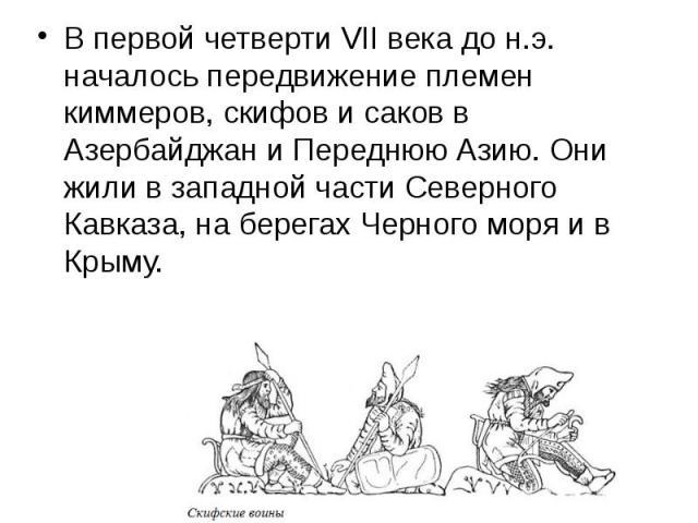 В первой четверти VII века до н.э. началось передвижение племен киммеров, скифов и саков в Азербайджан и Переднюю Азию. Они жили в западной части Северного Кавказа, на берегах Черного моря и в Крыму. В первой четверти VII века до н.э. началось перед…