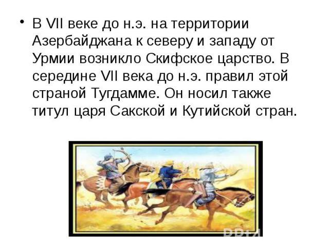 В VII веке до н.э. на территории Азербайджана к северу и западу от Урмии возникло Скифское царство. В середине VII века до н.э. правил этой страной Тугдамме. Он носил также титул царя Сакской и Кутийской стран. В VII веке до н.э. на территории…
