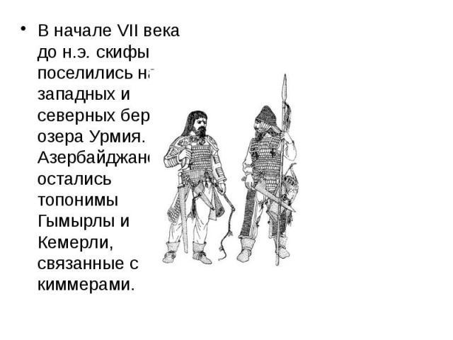 В начале VII века до н.э.скифы поселились на западных и северных берегах озера Урмия. В Азербайджане остались топонимы Гымырлы и Кемерли, связанные с киммерами. В начале VII века до н.э.скифы поселились на западных и северных берегах озе…