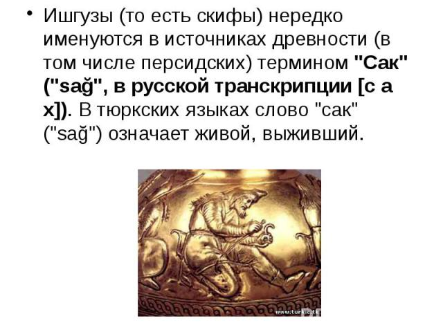 """Ишгузы (то есть скифы) нередко именуются в источниках древности (в том числе персидских) термином""""Сак"""" (""""sağ"""",в русской транскрипции[с а х]). В тюркских языках слово """"сак"""" (""""sağ"""") означает жи…"""