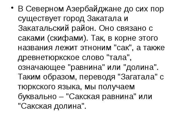 """В Северном Азербайджане до сих пор существует город Закатала и Закатальский район. Оно связано с саками (скифами). Так, в корне этого названия лежит этноним """"сак"""", а также древнетюркское слово """"тала"""", означающее """"равнина&quo…"""