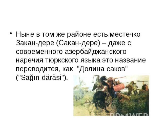 """Ныне в том же районе есть местечко Закан-дере (Сакан-дере) – даже с современного азербайджанского наречия тюркского языка это название переводится, как """"Долина саков"""" (""""Sağın däräsi"""")."""