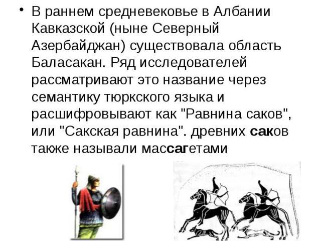 """В раннем средневековье в Албании Кавказской (ныне Северный Азербайджан) существовала область Баласакан. Ряд исследователей рассматривают это название через семантику тюркского языка и расшифровывают как """"Равнина саков"""", или """"Сакская р…"""