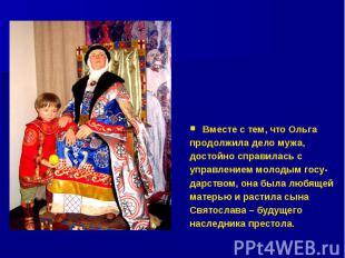 Вместе с тем, что Ольга продолжила дело мужа, достойно справилась с управлением