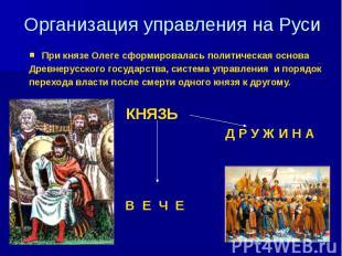 Организация управления на Руси При князе Олеге сформировалась политическая основ