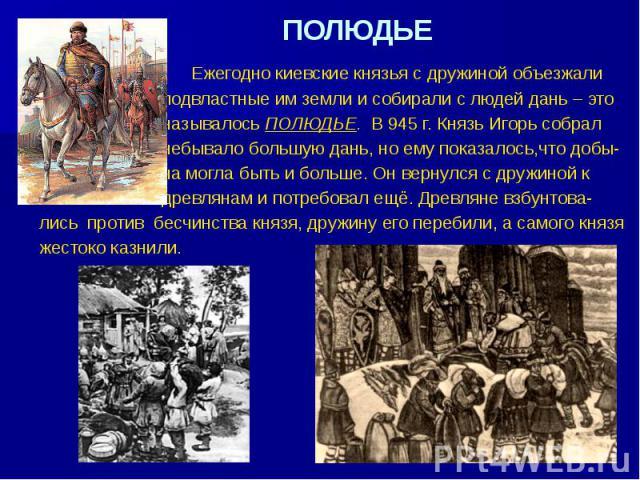 ПОЛЮДЬЕ Ежегодно киевские князья с дружиной объезжали подвластные им земли и собирали с людей дань – это называлось ПОЛЮДЬЕ. В 945 г. Князь Игорь собрал небывало большую дань, но ему показалось,что добы- ча могла быть и больше. Он вернулся с дружино…