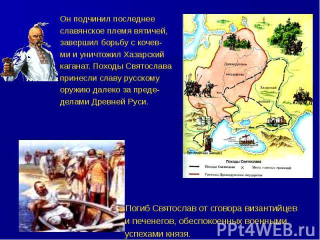 Он подчинил последнее славянское племя вятичей, завершил борьбу с кочев- ми и уничтожил Хазарский каганат. Походы Святослава принесли славу русскому оружию далеко за преде- делами Древней Руси.