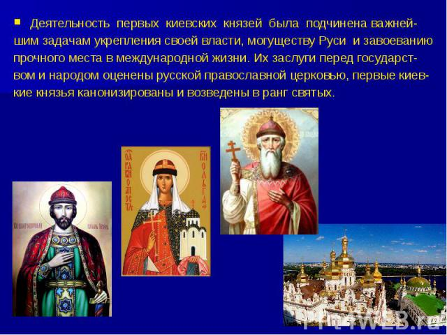 Деятельность первых киевских князей была подчинена важней- шим задачам укрепления своей власти, могуществу Руси и завоеванию прочного места в международной жизни. Их заслуги перед государст- вом и народом оценены русской православной церковью, первы…