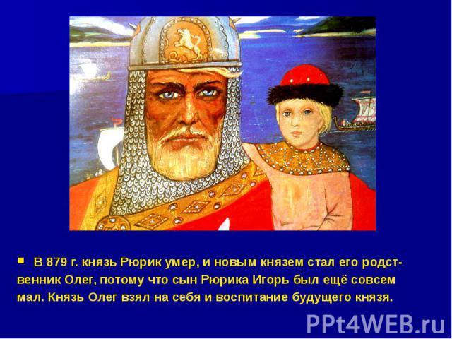 В 879 г. князь Рюрик умер, и новым князем стал его родст- венник Олег, потому что сын Рюрика Игорь был ещё совсем мал. Князь Олег взял на себя и воспитание будущего князя.