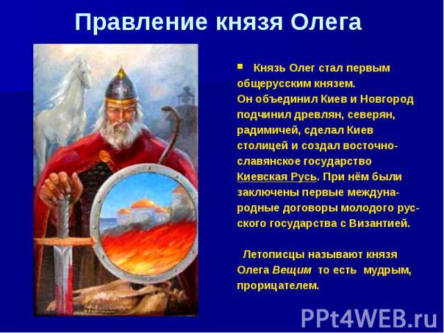 Правление князя Олега Князь Олег стал первым общерусским князем. Он объединил Киев и Новгород подчинил древлян, северян, радимичей, сделал Киев столицей и создал восточно- славянское государство Киевская Русь. При нём были заключены первые междуна- …