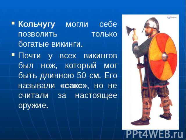 Кольчугу могли себе позволить только богатые викинги. Почти у всех викингов был нож, который мог быть длинною 50 см. Его называли «сакс», но не считали за настоящее оружие.