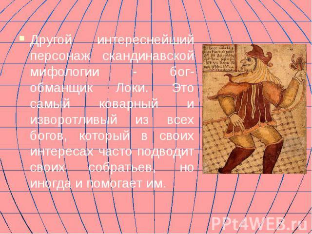 Другой интереснейший персонаж скандинавской мифологии - бог-обманщик Локи. Это самый коварный и изворотливый из всех богов, который в своих интересах часто подводит своих собратьев, но иногда и помогает им.