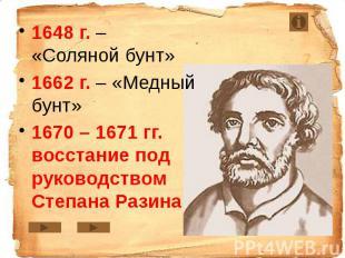 1648 г. – «Соляной бунт» 1648 г. – «Соляной бунт» 1662 г. – «Медный бунт» 1670 –