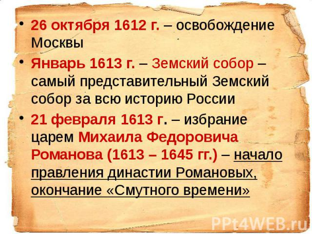 26 октября 1612 г. – освобождение Москвы 26 октября 1612 г. – освобождение Москвы Январь 1613 г. – Земский собор – самый представительный Земский собор за всю историю России 21 февраля 1613 г. – избрание царем Михаила Федоровича Романова (1613 – 164…