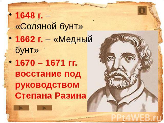 1648 г. – «Соляной бунт» 1648 г. – «Соляной бунт» 1662 г. – «Медный бунт» 1670 – 1671 гг. восстание под руководством Степана Разина