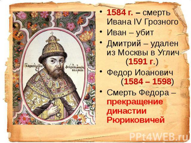 1584 г. – смерть Ивана IV Грозного 1584 г. – смерть Ивана IV Грозного Иван – убит Дмитрий – удален из Москвы в Углич (1591 г.) Федор Иоанович (1584 – 1598) Смерть Федора – прекращение династии Рюриковичей