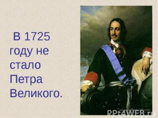 В 1725 году не стало Петра Великого.