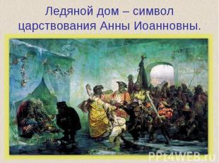 Ледяной дом – символ царствования Анны Иоанновны.
