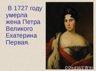 В 1727 году умерла жена Петра Великого Екатерина Первая.