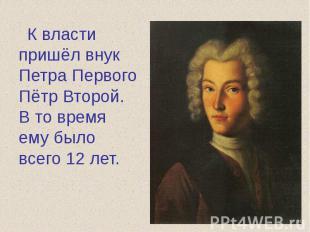 К власти пришёл внук Петра Первого Пётр Второй. В то время ему было всего 12 лет