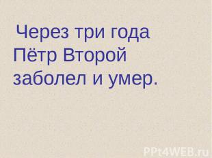 Через три года Пётр Второй заболел и умер.