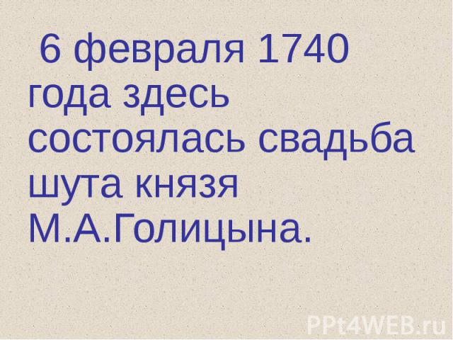 6 февраля 1740 года здесь состоялась свадьба шута князя М.А.Голицына.