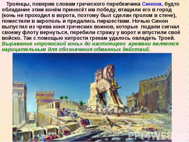 Троянцы, поверив словам греческого перебежчика Синона, будто обладание этим конём принесёт им победу, втащили его в город (конь не проходил в ворота, поэтому был сделан пролом в стене), поместили в акрополь и предались пиршествам. Ночью Синон выпуст…