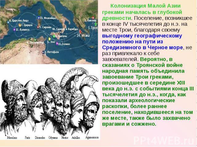 Колонизация Малой Азии греками началась в глубокой древности. Поселение, возникшее в конце IV тысячелетия до н.э. на месте Трои, благодаря своему выгодному географическому положению на пути из Средиземного в Черное море, не раз привлекало к себе зав…